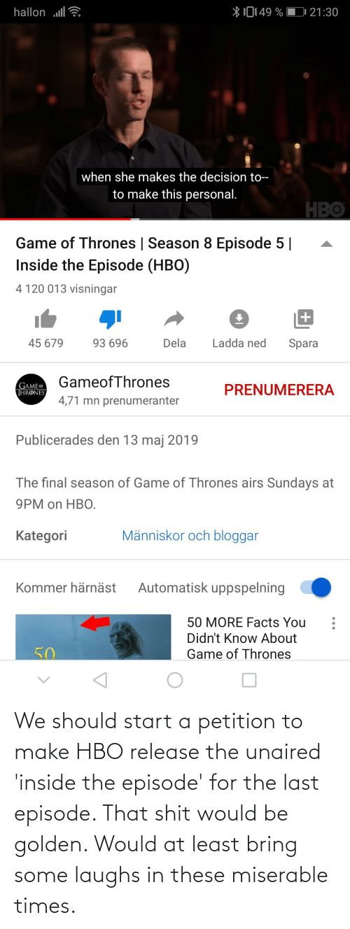 start a: We should start a petition to make HBO release the unaired 'inside the episode' for the last episode. That shit would be golden. Would at least bring some laughs in these miserable times.