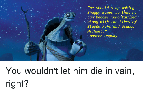 "die-in-vain: ""We should stop making  Shaggy memes so that he  , can' become immortalized  .. along with, the likes of  ·  Stefán. Karl 'and. Vsauce  Michael."".  -Master Oogway"