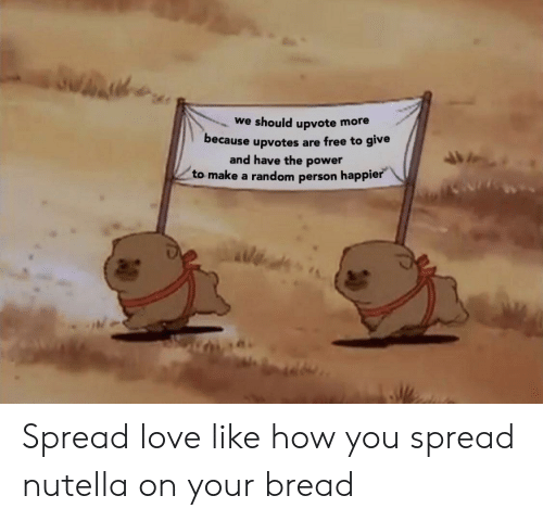 Love, Free, and Power: we should upvote more  because upvotes are free to give  and have the power  to make a random person happie Spread love like how you spread nutella on your bread