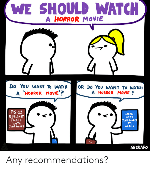 "horror: WE SHOULD WATCH  A HORROR MOVIE  DO YOu WANT TO WATCH  OR DO You WANT TO WA TCH  A HORROR MOVIE ?  A ""HORROR  MOVIE ?  PG-13  BULLSHIT.  FILLED  WITH  DOESNT  NEED  JUMPSCARES  TO  SCARE  JUMP SCARES  SRGRAFO Any recommendations?"