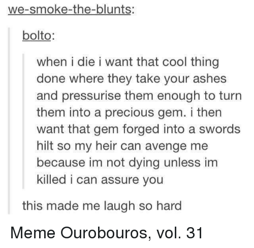 blunts: we-smoke-the-blunts:  bolto  when i die i want that cool thing  done where they take your ashes  and pressurise them enough to turn  them into a precious gem. i then  want that gem forged into a swords  hilt so my heir can avenge me  because im not dying unless im  killed i can assure you  this made me laugh so hard Meme Ourobouros, vol. 31