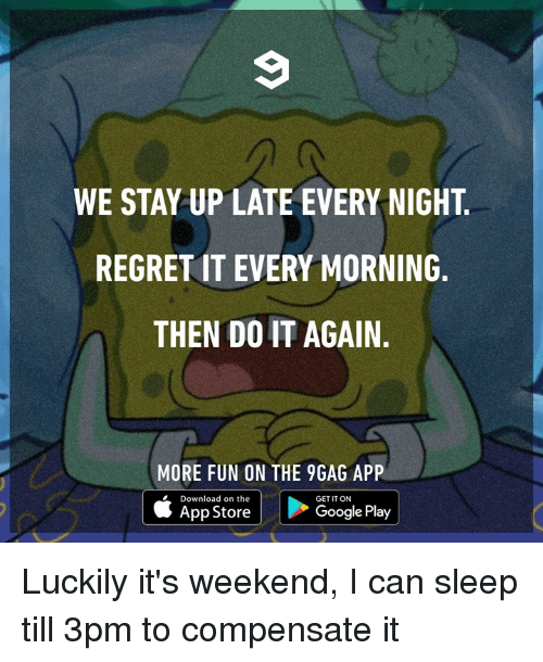 9gag, Dank, and Do It Again: WE STAY UP LATE EVERY NIGHT  REGRET IT EVERY MORNING.  THEN DO IT AGAIN.  MORE FUN ON THE 9GAG APP  Download on the  GET IT ON  App StoreGoogle Play Luckily it's weekend, I can sleep till 3pm to compensate it
