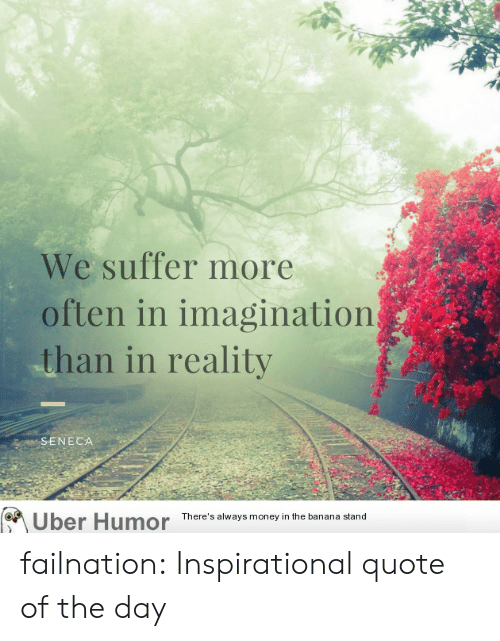 Quote Of The Day: We suffer more  often in imagination  than in reality  SENECA  Uber Humor Theres lays money n the baasana  There's always money in the banana stand failnation:  Inspirational quote of the day