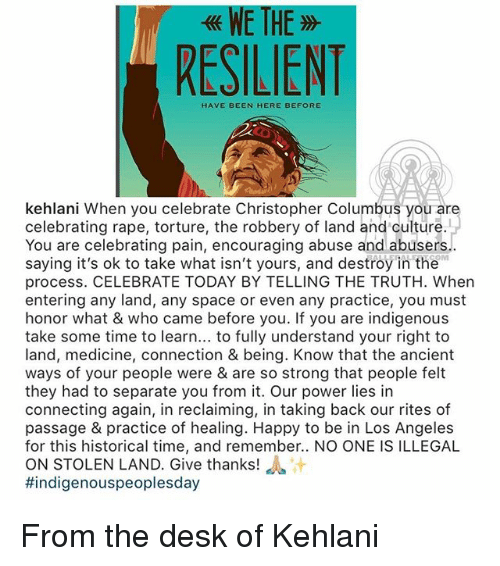 Kehlani: WE TH  RESILIENT  HAVE BEEN HERE BEFORE  kehlani When you celebrate Christopher Columbus you are  celebrating rape, torture, the robbery of land and culture.  You are celebrating pain, encouraging abuse and abusers  saying it's ok to take what isn't yours, and destroy in the  process. CELEBRATE TODAY BY TELLING THE TRUTH. When  entering any land, any space or even any practice, you must  honor what & who came before you. If you are indigenous  take some time to learn... to fully understand your right to  land, medicine, connection & being. Know that the ancient  ways of your people were & are so strong that people felt  they had to separate you from it. Our power lies in  connecting again, in reclaiming, in taking back our rites of  passage & practice of healing. Happy to be in Los Angeles  for this historical time, and remember.. NO ONE IS ILLEGAL  ON STOLEN LAND. Give thanks! a  #indigenouspeoplesday  OM From the desk of Kehlani