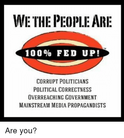 Political Correctness: WE THE PEOPLE ARI  100% FED UP!  CORRUPT POLITICIANS  POLITICAL CORRECTNESS  OVERREACHING GOVERNMENT  MAINSTREAM MEDIA PROPAGANDISTS Are you?