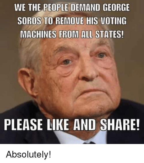 Memes, George Soros, and 🤖: WE THE PEOPLE DEMAND GEORGE  SOROS TO REMOVE HIS VOTING  MACHINES FROM ALL STATES!  PLEASE LIKE AND SHARE! Absolutely!