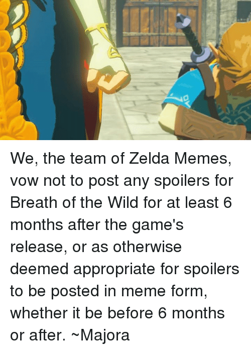 Zelda Memes: We, the team of Zelda Memes, vow not to post any spoilers for Breath of the Wild for at least 6 months after the game's release, or as otherwise deemed appropriate for spoilers to be posted in meme form, whether it be before 6 months or after.  ~Majora