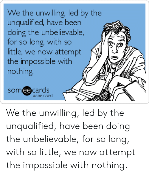 Someecards, Been, and Led: We the unwilling, led by the  unqualified, have been  doing the unbelievable,  for so long, with so  little, we now attempt  the impossible with  nothing.  someecards  user card We the unwilling, led by the unqualified, have been doing the unbelievable, for so long, with so little, we now attempt the impossible with nothing.