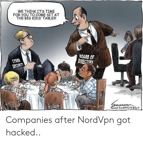 cyber: WE THINK ITS TIME  FOR YOU TO COME SIT AT  THE BIG KIDS TABLE!!  BOARD OF  DIRECTORS  CYBER  SECURITY  HuERSTR  PwsIONS&INNESTSzo1? Companies after NordVpn got hacked..