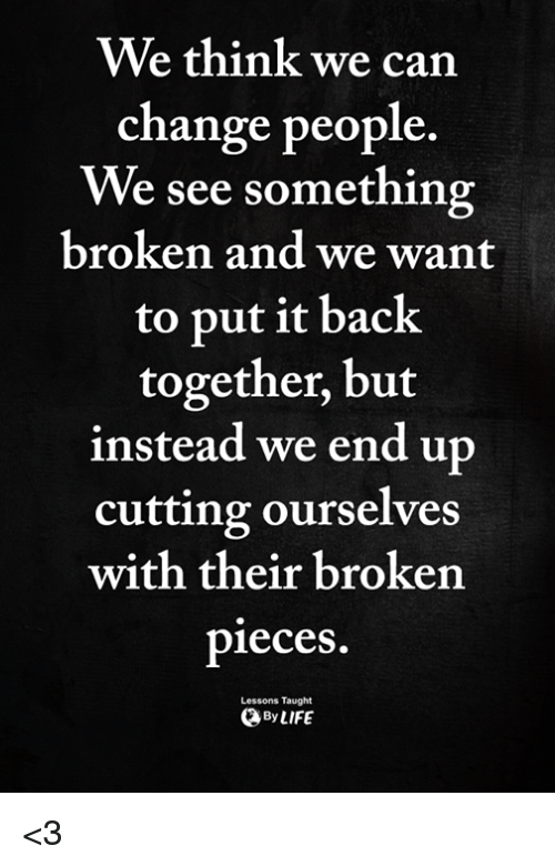 broken pieces: We think we carn  change people.  We see something  broken and we want  to put it back  together, but  instead we end up  cutting ourselves  with their broken  pieces  Lessons Taught  ByLIFE <3