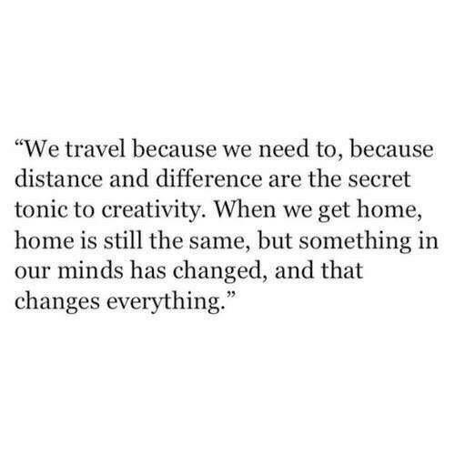 """Changes Everything: """"We travel because we need to, because  distance and difference are the secret  tonic to creativity. When we get home  home is still the same, but something in  our minds has changed, and that  changes everything."""""""