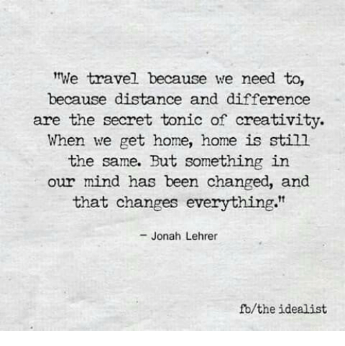 """Changes Everything: We travel because we need to,  because distance and difference  are the secret tonic of creativity.  When we get home, home is still  the same. But something in  our mind has been changed, and  that changes everything.""""  - Jonah Lehrer  fb/the idealist"""