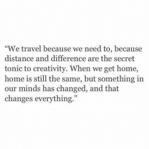 """Changes Everything: """"We travel because we need to, because  distance and difference are the secret  tonic to creativity. When we get home,  home is still the same, but something irn  our minds has changed, and that  changes everything."""""""