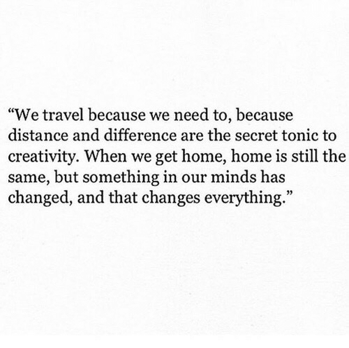 """Changes Everything: """"We travel because we need to, because  distance and difference are the secret tonic to  creativity. When we get home, home is still the  same, but something in our minds has  changed, and that changes everything."""""""
