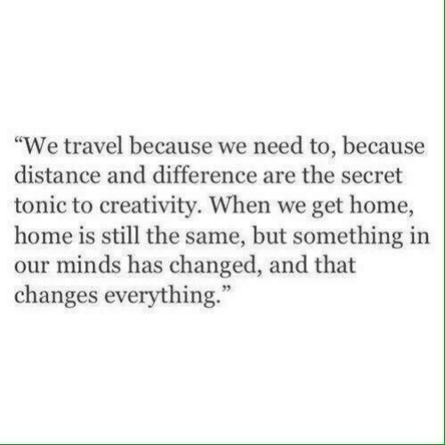 "creativity: ""We travel because we need to, because  distance and difference are the secret  tonic to creativity. When we get home,  home is still the same, but something in  our minds has changed, and that  changes everything.""  73"