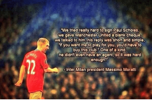 """inter milan: We tried really hard to sign Paul Scholes,  we gave Manchester United a blank cheque.  we talked to him,his reply was shortand simple.  """"If you want me to play for you, you'd have to  buy this club.""""One of a kind.  he didn't even have an agent, so it was hard  enough  Inter Milan president Massimo Moratti"""