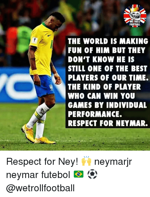Football, Memes, and Neymar: WE TROLI  FOOTBALL  THE WORLD IS MAKING  FUN OF HIM BUT THEY  DON'T KNOW HE IS  STILL ONE OF THE BEST  PLAYERS OF OUR TIME.  THE KIND OF PLAYER  WHO CAN WIN YOU  GAMES BY INDIVIDUAL  PERFORMANCE.  RESPECT FOR NEYMAR. Respect for Ney! 🙌 neymarjr neymar futebol 🇧🇷 ⚽️ @wetrollfootball
