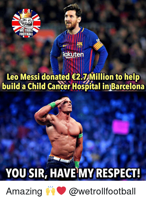 Barcelona, Football, and Memes: WE TROLL  FOOTBALL  Rakuten  Leo Messi donated 2.7 Million to help  build a Child Cancer Hospital in Barcelona  YOU SIR, HAVE MY RESPECT! Amazing 🙌❤️ @wetrollfootball