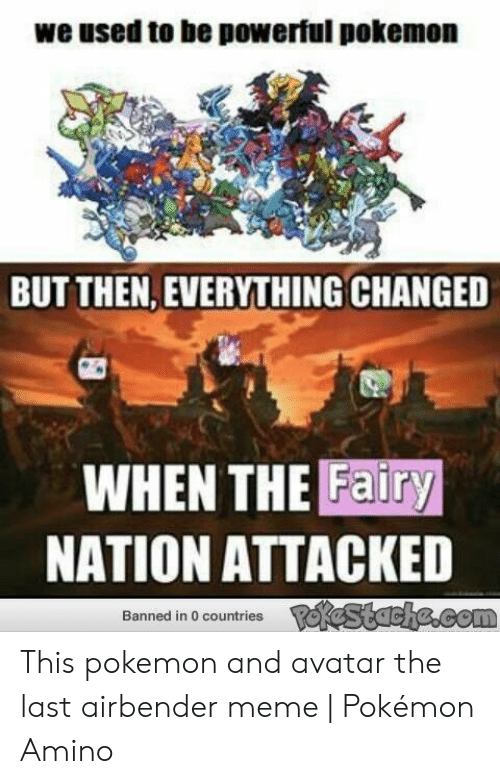 Avatar The Last Airbender Memes: we used to be powerful pokemon  BUT THEN, EVERYTHING CHANGED  WHEN THE Fairy  NATION ATTACKED  PeKestache.com  Banned in 0 countries This pokemon and avatar the last airbender meme   Pokémon Amino