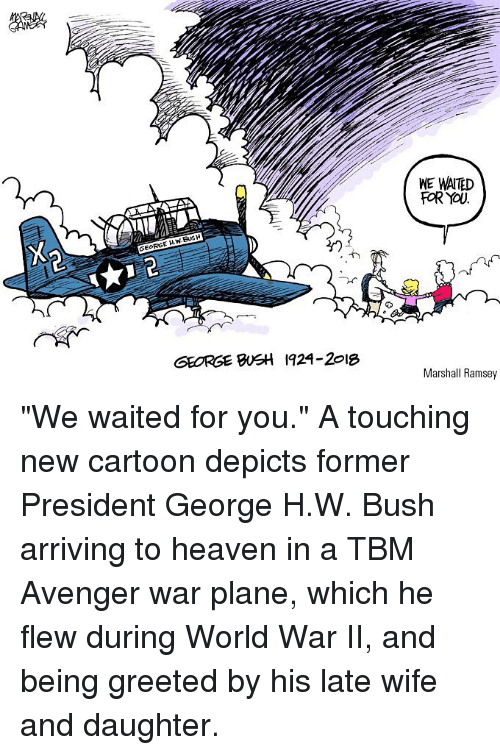 "Heaven, Memes, and Cartoon: WE WAITED  FOR YOU  GEORGE H.W.BUSH  GEORGE BSH 1924-2018  Marshall Ramsey ""We waited for you."" A touching new cartoon depicts former President George H.W. Bush arriving to heaven in a TBM Avenger war plane, which he flew during World War II, and being greeted by his late wife and daughter."