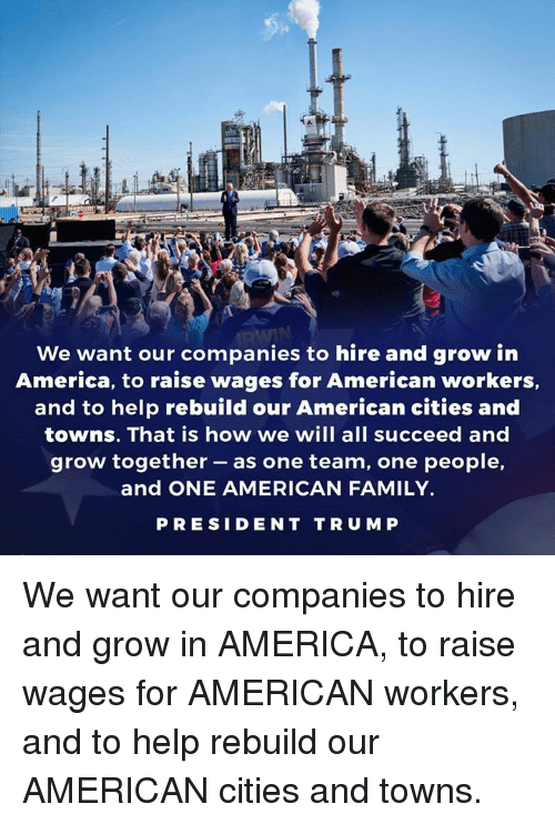 Presiden: We want our companies to hire and grow in  America, to raise wages for American workers,  and to help rebuild our American cities and  towns. That is how we will all succeed and  grow together -as one team, one people,  and ONE AMERICAN FAMILY.  PRESIDEN T TRU M P We want our companies to hire and grow in AMERICA, to raise wages for AMERICAN workers, and to help rebuild our AMERICAN cities and towns.
