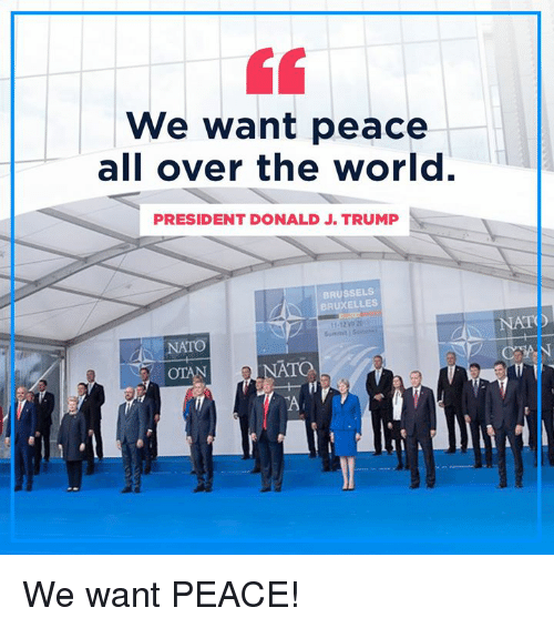 Nato, Trump, and World: We want peace  all over the world.  PRESIDENT DONALD J. TRUMP  BRUSSELS  BRUXELLES  NATO  NATO  TO We want PEACE!