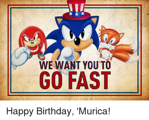 Birthday, Dank, and Happy Birthday: WE WANT YOU TO  GO FAST Happy Birthday, 'Murica!