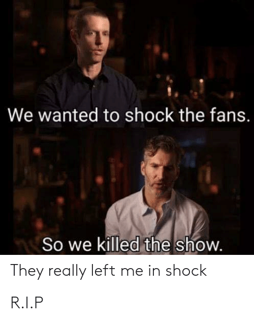 Wanted, Shock, and They: We wanted to shock the fans.  So we killed the show.  They really left me in shock R.I.P