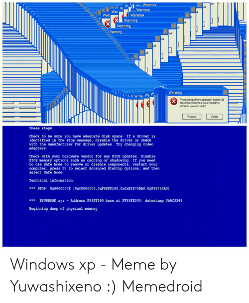 Windows Xp Meme: We Warning  Wl  wil  Warning  War  War  Warning  Warning  X  Warning  X  Varning  will  Xwil  Xwill  Warning  w:Wa  Proceeding with the operation Delete'will  erase the contents of your hard drive  What do you wish to do?  Proceed  Delete  these steps:  Check to be sure you have adequate disk space. If a driver is  identified in the Stop message, disable the driver or check  with the manufacturer for driver updates. Try changing video  adapters  Check with your hardware vendor for any BIOS updates. Disable  BIOS memory options such as caching or shadowing. If you need  to use Safe Mode to remove or disable components, restart your  computer, press F8 to select Advanced Startup Options, and then  select Safe Mode.  Technical information:  *** STOP: 0x0000007E (0xC0000005, OXF88FF190,0X0XF8975BA0, 0xF89758A0)  * EPUSBDSK. sys  Address F88FF190 base at FF88FE000, datestamp 3b9f3248  Beginning dump of physical memory Windows xp - Meme by Yuwashixeno :) Memedroid