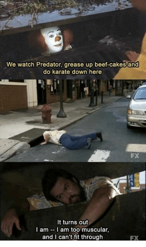 Beef: We watch Predator, grease up beef-cakes and  do karate down here  It turns out  I am I am too muscular,  and I can't fit through