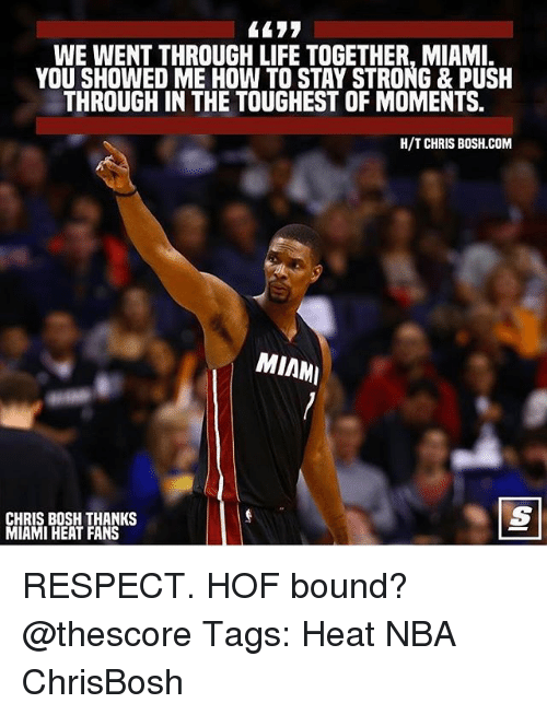 Miami Heat: WE WENT THROUGH LIFE TOGETHER, MIAMI.  YOU SHOWED ME HOW TO STAY STRONG & PUSH  THROUGH IN THE TOUGHEST OF MOMENTS.  H/T CHRIS B0SH.COM  MIAM  CHRIS BOSH THANKS  MIAMI HEAT FANS RESPECT. HOF bound? @thescore Tags: Heat NBA ChrisBosh