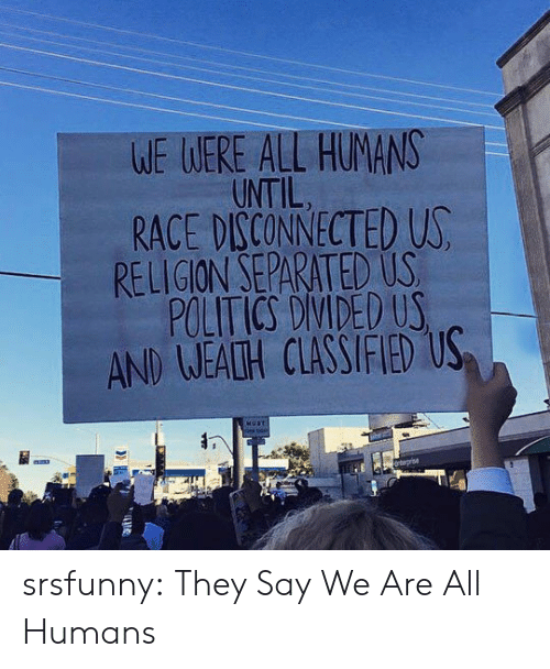 classified: WE WERE ALL HUMANS  UNTIL  RACE DISCONNECTED US  RELIGION SEPARATED US  POLITICS DIVIDED US  AND WEALH CLASSIFIED US  HUST  nterprise  TT srsfunny:  They Say We Are All Humans
