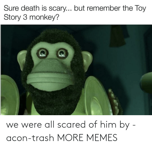 Trash: we were all scared of him by -acon-trash MORE MEMES