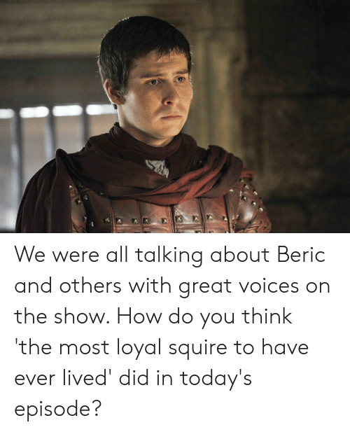 How, Think, and Did: We were all talking about Beric and others with great voices on the show. How do you think 'the most loyal squire to have ever lived' did in today's episode?