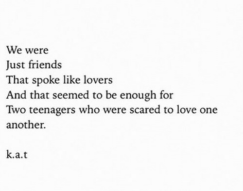 To Love: We were  Just friends  That spoke like lovers  And that seemed to be enough for  Two teenagers who were scared to love one  another.  k.a.t