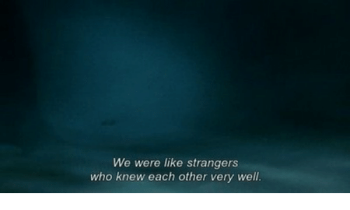 Who, Strangers, and Like: We were like strangers  who knew each other very well