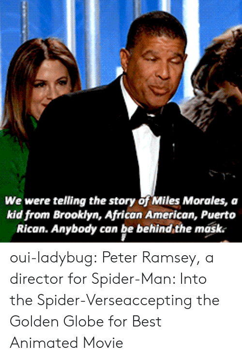 The Mask: We were telling the story of Miles Morales, a  kid from Brooklyn, African American, Puerto  Rican. Anybody can be behind,the mask. oui-ladybug: Peter Ramsey, a director for Spider-Man: Into the Spider-Verseaccepting the Golden Globe for Best Animated Movie