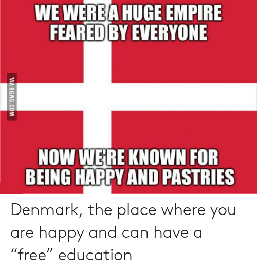 """Pastries: WE WEREA HUGE EMPIRE  FEARED BY EVERYONE  NOW WERE KNOWN FOR  BEING HAPPY AND PASTRIES  VIA 9GAG.COM Denmark, the place where you are happy and can have a """"free"""" education"""