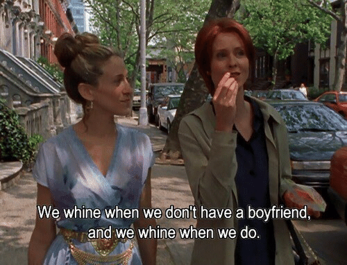 Whine: We whine when we don't have a boyfriend  and we whine when we do
