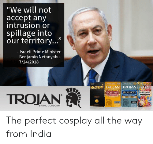"Nirvana, Cosplay, and India: ""We will not  accept any  intrusion or  spillage into  our territory...""  - Israeli Prime Minister  Benjamin Netanyahu  7/24/2018  MAGNUM, TROJAN TROJAN TROAN  NIRVANA  TROJAN  BRAND CONDOMS The perfect cosplay all the way from India"