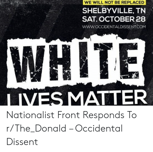 Occidental Dissent: WE WILL NOT BE REPLACED  SHELBYVILLE, TN  SAT. OCTOBER28  www.OCCIDENTALDISSENTCOM  WHITE  LIVES MATTER Nationalist Front Responds To r/The_Donald – Occidental Dissent