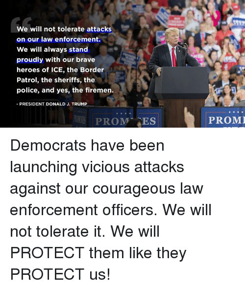 Firemen: We will not tolerate attacks  on our law enforcement.  We will always stand  proudly with our brave  heroes of ICE, the Border  Patrol, the sheriffs, the  police, and yes, the firemen.  -PRESIDENT DONALD J. TRUMP  PROM ES  PROMI Democrats have been launching vicious attacks against our courageous law enforcement officers. We will not tolerate it. We will PROTECT them like they PROTECT us!