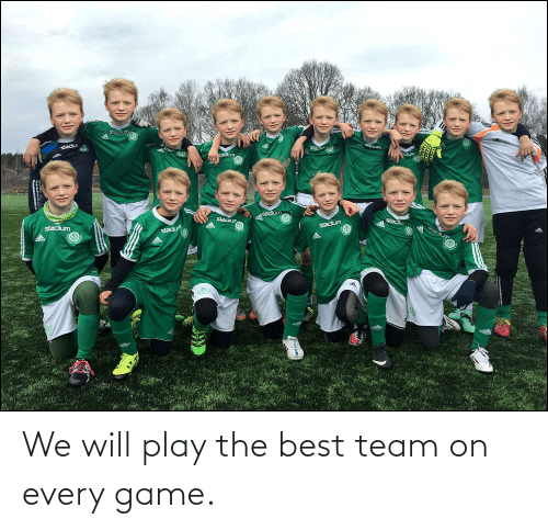 play: We will play the best team on every game.
