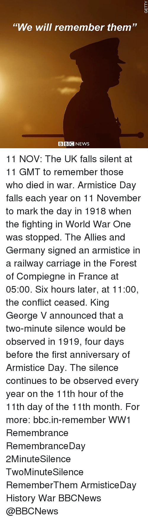 """Memes, France, and Germany: """"We will remember them""""  46  BBCNEWS 11 NOV: The UK falls silent at 11 GMT to remember those who died in war. Armistice Day falls each year on 11 November to mark the day in 1918 when the fighting in World War One was stopped. The Allies and Germany signed an armistice in a railway carriage in the Forest of Compiegne in France at 05:00. Six hours later, at 11:00, the conflict ceased. King George V announced that a two-minute silence would be observed in 1919, four days before the first anniversary of Armistice Day. The silence continues to be observed every year on the 11th hour of the 11th day of the 11th month. For more: bbc.in-remember WW1 Remembrance RemembranceDay 2MinuteSilence TwoMinuteSilence RememberThem ArmisticeDay History War BBCNews @BBCNews"""