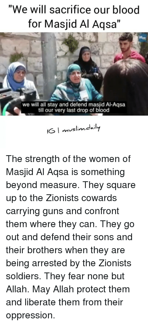 "Confrontable: ""We will sacrifice our blood  for Masjid Al Aqsa""  we will all stay and defend masjid Al-Aqsa  till our very last drop of blood  IG I muslim.dily  mustin.caI The strength of the women of Masjid Al Aqsa is something beyond measure. They square up to the Zionists cowards carrying guns and confront them where they can. They go out and defend their sons and their brothers when they are being arrested by the Zionists soldiers. They fear none but Allah. May Allah protect them and liberate them from their oppression."