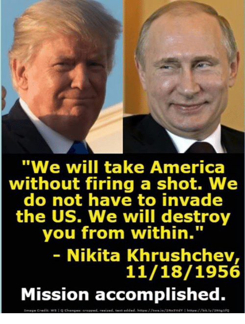 """America, Nikita, and Will: """"We will take America  without firing a shot. We  do not have to invade  the US. We will destroy  you from within.""""  - Nikita Khrushchev  11/18/1956  Mission accomplished."""