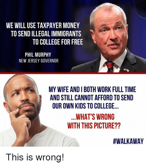 College For: WE WILL USE TAXPAYER MONEY  TO SEND ILLEGAL IMMIGRANTS  TO COLLEGE FOR FREE  PHIL MURPHY  NEW JERSEY GOVERNOR  MY WIFE AND I BOTH WORK FULL TIME  AND STILL CANNOT AFFORD TO SEND  OUR OWN KIDS TO COLLEGE...  WHAT'S WRONG  WITH THIS PICTURE??  This is wrong!