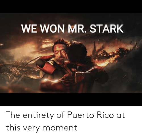 Puerto Rico, Rico, and Stark: WE WON MR. STARK The entirety of Puerto Rico at this very moment
