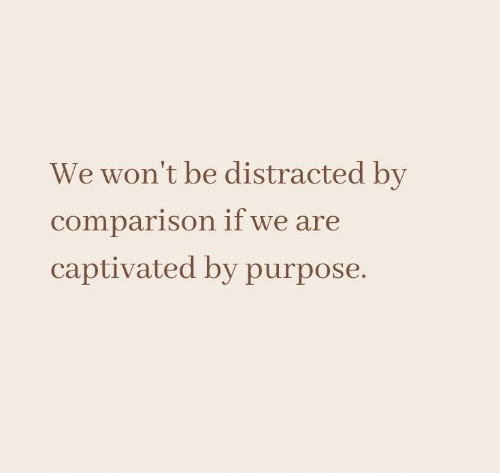 comparison: We won't be distracted by  comparison if we are  captivated by purpose.