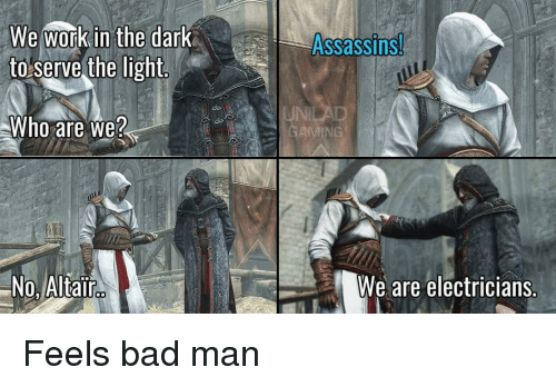 assassins: We work in the dark  to serve the light  Assassins  do  JNI  Who are we?  No, Altair  We are electricians. Feels bad man